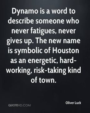 Oliver Luck  - Dynamo is a word to describe someone who never fatigues, never gives up. The new name is symbolic of Houston as an energetic, hard-working, risk-taking kind of town.