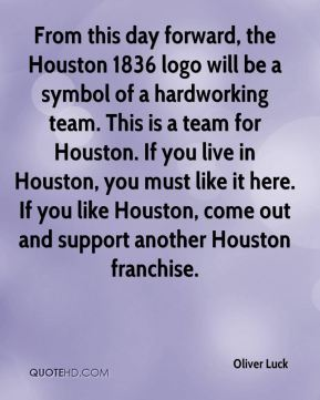 From this day forward, the Houston 1836 logo will be a symbol of a hardworking team. This is a team for Houston. If you live in Houston, you must like it here. If you like Houston, come out and support another Houston franchise.