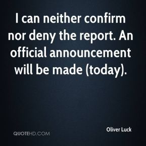 I can neither confirm nor deny the report. An official announcement will be made (today).