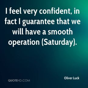 I feel very confident, in fact I guarantee that we will have a smooth operation (Saturday).