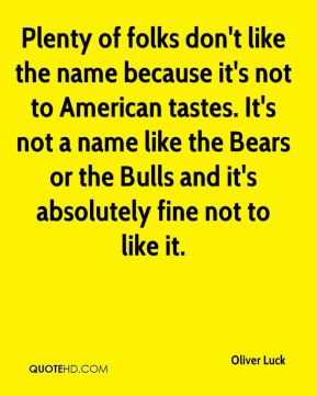 Oliver Luck  - Plenty of folks don't like the name because it's not to American tastes. It's not a name like the Bears or the Bulls and it's absolutely fine not to like it.