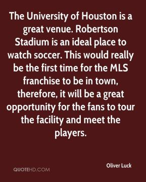 Oliver Luck  - The University of Houston is a great venue. Robertson Stadium is an ideal place to watch soccer. This would really be the first time for the MLS franchise to be in town, therefore, it will be a great opportunity for the fans to tour the facility and meet the players.