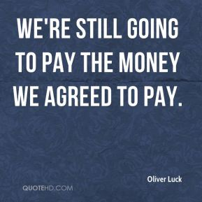Oliver Luck  - We're still going to pay the money we agreed to pay.