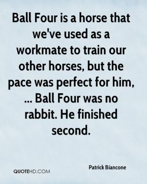 Patrick Biancone  - Ball Four is a horse that we've used as a workmate to train our other horses, but the pace was perfect for him, ... Ball Four was no rabbit. He finished second.