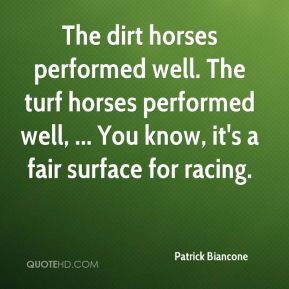 Patrick Biancone  - The dirt horses performed well. The turf horses performed well, ... You know, it's a fair surface for racing.