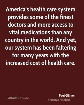 Paul Gillmor - America's health care system provides some of the finest doctors and more access to vital medications than any country in the world. And yet, our system has been faltering for many years with the increased cost of health care.