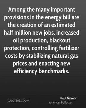 Paul Gillmor - Among the many important provisions in the energy bill are the creation of an estimated half million new jobs, increased oil production, blackout protection, controlling fertilizer costs by stabilizing natural gas prices and enacting new efficiency benchmarks.