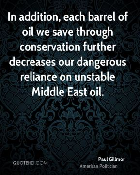 In addition, each barrel of oil we save through conservation further decreases our dangerous reliance on unstable Middle East oil.