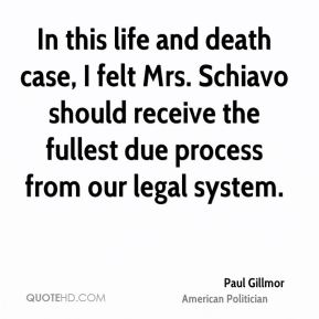 In this life and death case, I felt Mrs. Schiavo should receive the fullest due process from our legal system.