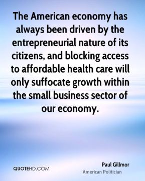Paul Gillmor - The American economy has always been driven by the entrepreneurial nature of its citizens, and blocking access to affordable health care will only suffocate growth within the small business sector of our economy.