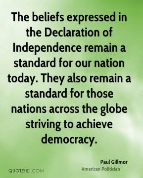 Paul Gillmor - The beliefs expressed in the Declaration of Independence remain a standard for our nation today. They also remain a standard for those nations across the globe striving to achieve democracy.