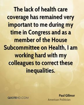 Paul Gillmor - The lack of health care coverage has remained very important to me during my time in Congress and as a member of the House Subcommittee on Health, I am working hard with my colleagues to correct these inequalities.