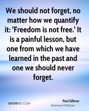 We should not forget, no matter how we quantify it: 'Freedom is not free.' It is a painful lesson, but one from which we have learned in the past and one we should never forget.