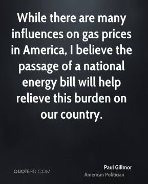 While there are many influences on gas prices in America, I believe the passage of a national energy bill will help relieve this burden on our country.