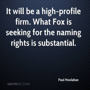 Paul Hoolahan  - It will be a high-profile firm. What Fox is seeking for the naming rights is substantial.