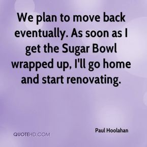 Paul Hoolahan  - We plan to move back eventually. As soon as I get the Sugar Bowl wrapped up, I'll go home and start renovating.