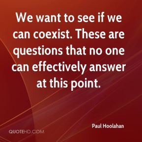 Paul Hoolahan  - We want to see if we can coexist. These are questions that no one can effectively answer at this point.