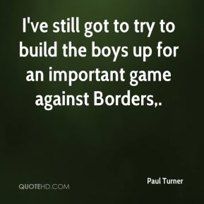 Paul Turner  - I've still got to try to build the boys up for an important game against Borders.