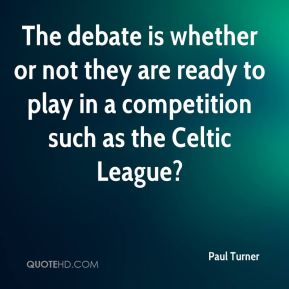 Paul Turner  - The debate is whether or not they are ready to play in a competition such as the Celtic League?