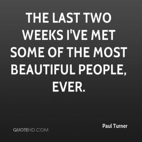 Paul Turner  - The last two weeks I've met some of the most beautiful people, ever.