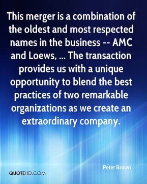 This merger is a combination of the oldest and most respected names in the business -- AMC and Loews, ... The transaction provides us with a unique opportunity to blend the best practices of two remarkable organizations as we create an extraordinary company.
