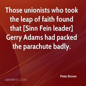 Peter Brown  - Those unionists who took the leap of faith found that [Sinn Fein leader] Gerry Adams had packed the parachute badly.