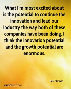 What I'm most excited about is the potential to continue the innovation and lead our industry the way both of these companies have been doing. I think the innovation potential and the growth potential are enormous.