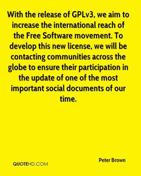 Peter Brown  - With the release of GPLv3, we aim to increase the international reach of the Free Software movement. To develop this new license, we will be contacting communities across the globe to ensure their participation in the update of one of the most important social documents of our time.