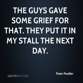 Peter Mueller  - The guys gave some grief for that. They put it in my stall the next day.