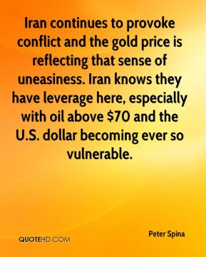 Peter Spina  - Iran continues to provoke conflict and the gold price is reflecting that sense of uneasiness. Iran knows they have leverage here, especially with oil above $70 and the U.S. dollar becoming ever so vulnerable.