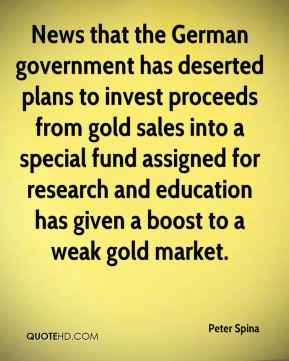 Peter Spina  - News that the German government has deserted plans to invest proceeds from gold sales into a special fund assigned for research and education has given a boost to a weak gold market.