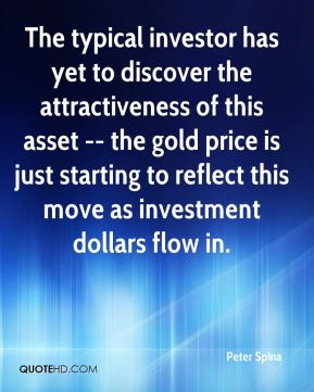 Peter Spina  - The typical investor has yet to discover the attractiveness of this asset -- the gold price is just starting to reflect this move as investment dollars flow in.