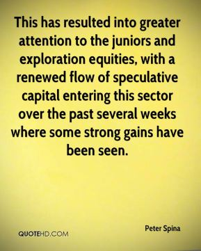 Peter Spina  - This has resulted into greater attention to the juniors and exploration equities, with a renewed flow of speculative capital entering this sector over the past several weeks where some strong gains have been seen.