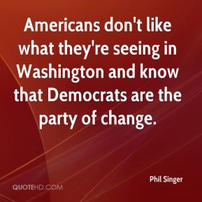 Phil Singer  - Americans don't like what they're seeing in Washington and know that Democrats are the party of change.