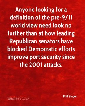 Phil Singer  - Anyone looking for a definition of the pre-9/11 world view need look no further than at how leading Republican senators have blocked Democratic efforts improve port security since the 2001 attacks.