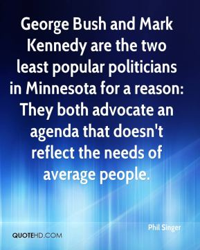 George Bush and Mark Kennedy are the two least popular politicians in Minnesota for a reason: They both advocate an agenda that doesn't reflect the needs of average people.