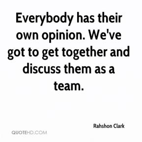 Rahshon Clark  - Everybody has their own opinion. We've got to get together and discuss them as a team.