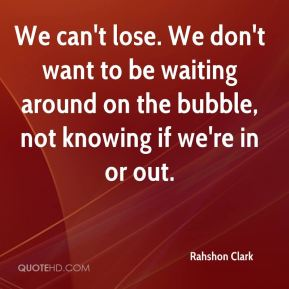 Rahshon Clark  - We can't lose. We don't want to be waiting around on the bubble, not knowing if we're in or out.
