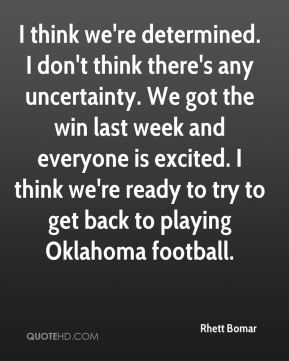 I think we're determined. I don't think there's any uncertainty. We got the win last week and everyone is excited. I think we're ready to try to get back to playing Oklahoma football.