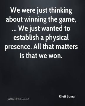 We were just thinking about winning the game, ... We just wanted to establish a physical presence. All that matters is that we won.