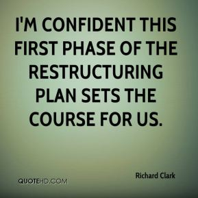Richard Clark  - I'm confident this first phase of the restructuring plan sets the course for us.