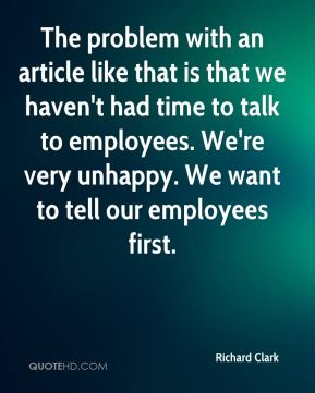 The problem with an article like that is that we haven't had time to talk to employees. We're very unhappy. We want to tell our employees first.
