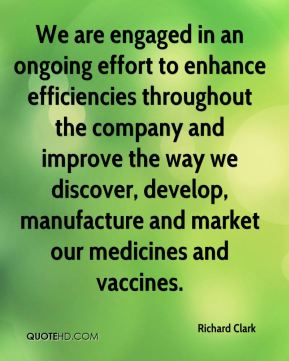 We are engaged in an ongoing effort to enhance efficiencies throughout the company and improve the way we discover, develop, manufacture and market our medicines and vaccines.