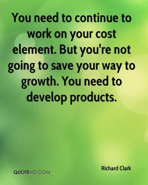 You need to continue to work on your cost element. But you're not going to save your way to growth. You need to develop products.
