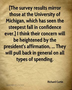 Richard Curtin  - [The survey results mirror those at the University of Michigan, which has seen the steepest fall in confidence ever.] I think their concern will be heightened by the president's affirmation, ... They will pull back in general on all types of spending.