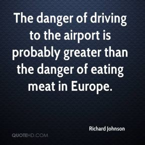 Richard Johnson  - The danger of driving to the airport is probably greater than the danger of eating meat in Europe.