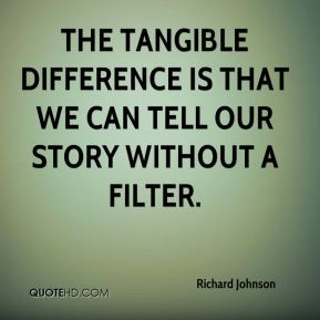 Richard Johnson  - The tangible difference is that we can tell our story without a filter.
