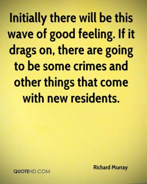 Richard Murray  - Initially there will be this wave of good feeling. If it drags on, there are going to be some crimes and other things that come with new residents.