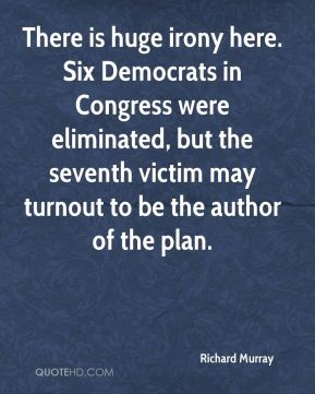 Richard Murray  - There is huge irony here. Six Democrats in Congress were eliminated, but the seventh victim may turnout to be the author of the plan.