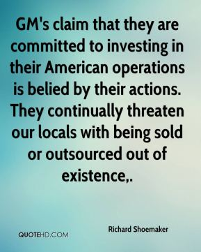 GM's claim that they are committed to investing in their American operations is belied by their actions. They continually threaten our locals with being sold or outsourced out of existence.